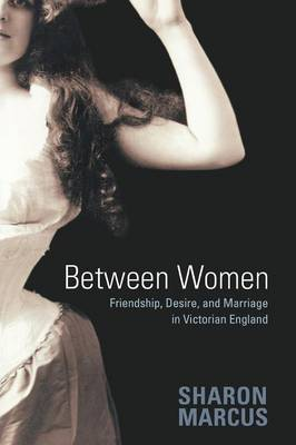 Between Women Friendship, Desire, and Marriage in Victorian England by Sharon Marcus