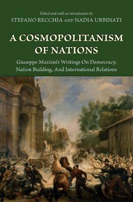 A Cosmopolitanism of Nations Giuseppe Mazzini's Writings on Democracy, Nation Building, and International Relations by Giuseppe Mazzini