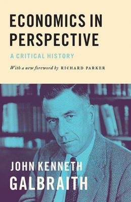 Economics in Perspective A Critical History by John Kenneth Galbraith, Richard Parker