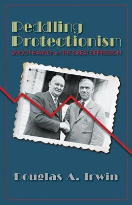 Peddling Protectionism Smoot-Hawley and the Great Depression by Douglas A. Irwin, Douglas A. Irwin