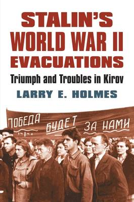 Stalin's World War II Evacuations Triumph and Troubles in Kirov by Larry E. Holmes