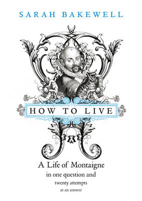 How to Live : A Life of Montaigne in One Question and Twenty Attempts at an Answer by Sarah Bakewell