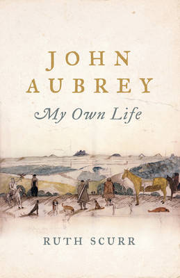 John Aubrey My Own Life by Ruth Scurr