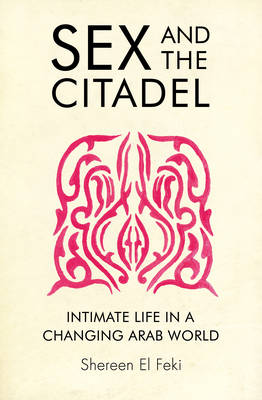 Sex and the Citadel Intimate Life in a Changing Arab World by Shereen El-Feki