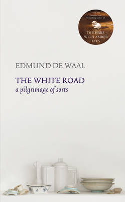 White Road A Pilgrimage of Sorts by Edmund de Waal