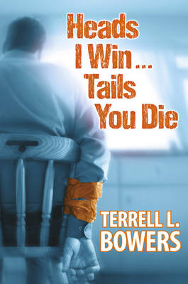Heads I Win...Tails You Die by Terrell L. Bowers