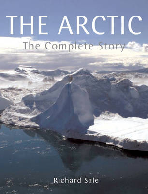 The Arctic The Complete Story by Richard Sale, Richard Sale