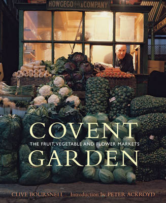 Covent Garden The Fruit, Vegetable and Flower Markets by Clive Boursnell, Peter Ackroyd