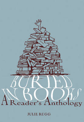 Buried in Books: A Reader's Anthology by Julie Rugg