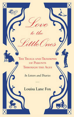 Love to the Little Ones: The Trials and Triumphs of Parents Through the Ages in Letters, Diaries, Memoirs and Essays by Louisa Lane Fox