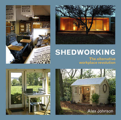 Shedworking The Alternative Workplace Revolution by Alex Johnson