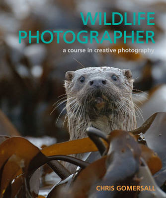 Wildlife Photographer A Course in Creative Photography by Chris Gomersall