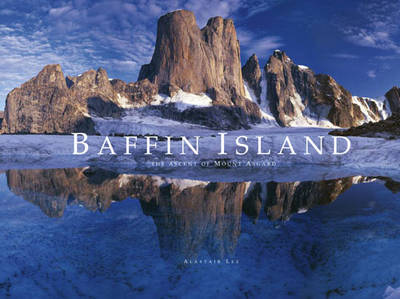 Baffin Island The Ascent of Mount Asgard by Alastair Lee