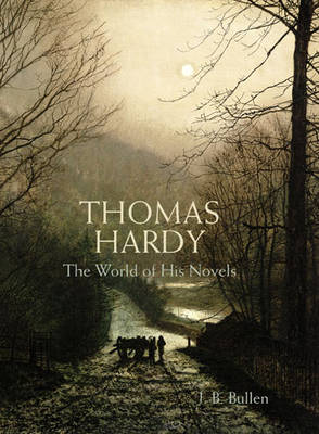 Thomas Hardy The World of His Novels by J. B. Bullen