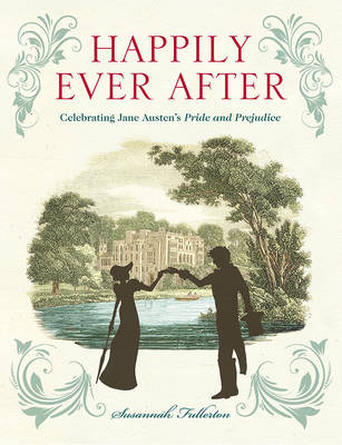 Happily Ever After Celebrating Jane Austen's Pride and Prejudice by Susannah Fullerton