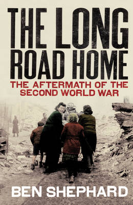 The Long Road Home The Aftermath of the Second World War by Ben Shephard