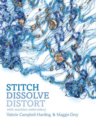 Stitch, Dissolve, Distort with Machine Embroidery by Maggie Grey, Valerie Campbell-Harding