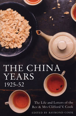 The China Years 1925-1952 The Life and Letters of the Rev and Mrs Clifford V. Cook by Raymond Cook