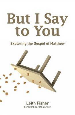 But I Say to You Exploring the Gospel of Matthew by Fisher Leith