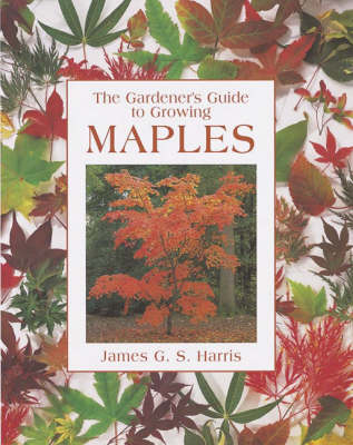 The Gardener's Guide to Growing Maples by James G.S. Harris