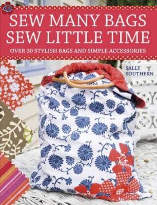 Sew Many Bags, Sew Little Time Over 30 Simply Stylish Bags and Accessories by Sally Southern