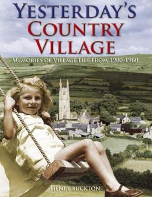 Yesterday's Country Village Memories of Village Life from 1900-1960 by Henry Buckton