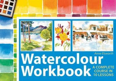 Watercolour Workbook A Complete Course in Ten Lessons by Anne Elsworth