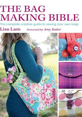 The Bag Making Bible The Complete Guide to Sewing and Customizing Your Own Unique Bags by Lisa Lam, Amy Butler