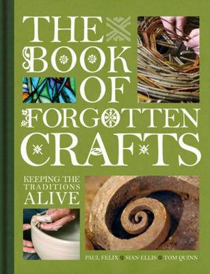 The Book of Forgotten Crafts Keeping the Traditions Alive by Tom Quinn, Sian Ellis, Paul Felix