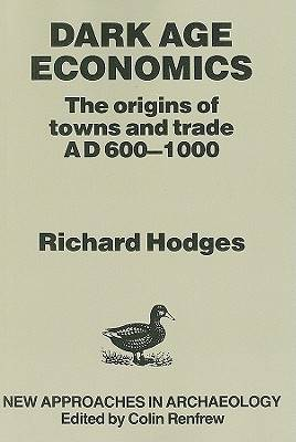 Dark Age Economics Origins of Towns and Trade, A.D.600-1000 by Richard Hodges