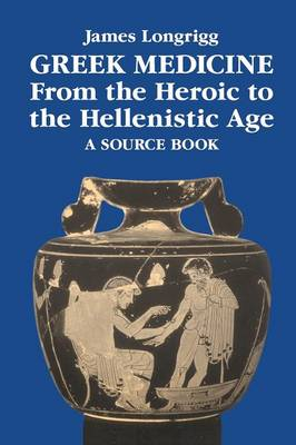 Greek Medicine from the Heroic to the Hellenistic Age A Source Book by James Longrigg