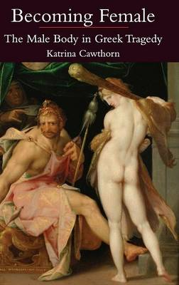 Becoming Female The Male Body in Greek Tragedy by Katrina Cawthorn