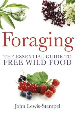 Foraging A practical guide to finding and preparing free wild food by John Lewis-Stempel