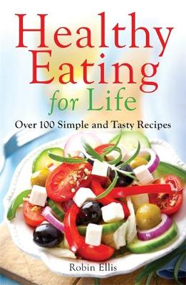 Healthy Eating For Life Over 100 Simple and Tasty Recipes by Robin Ellis