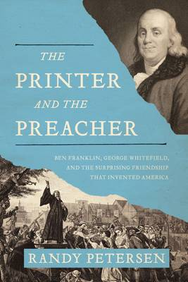 The Printer and the Preacher Ben Franklin, George Whitefield, and the Surprising Friendship That Invented America by Randy Petersen