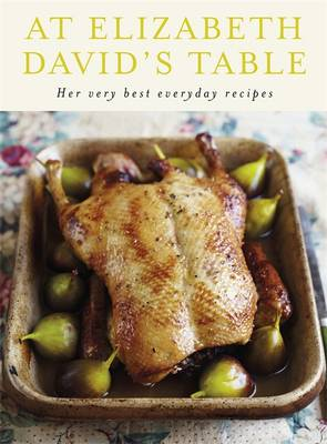At Elizabeth David's Table: Her Very Best Everyday Recipes by Elizabeth David