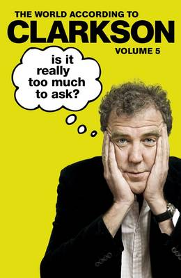Is It Really Too Much To Ask? The World According to Clarkson Volume 5 by Jeremy Clarkson