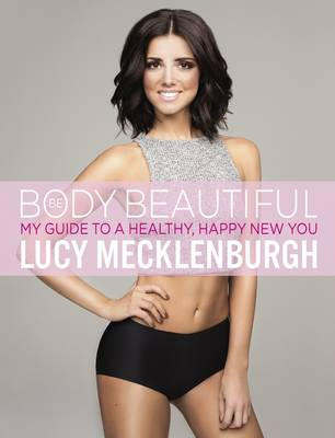 Be Body Beautiful How to Lose Weight, Feel Great and Transform Your Body by Lucy Mecklenburgh