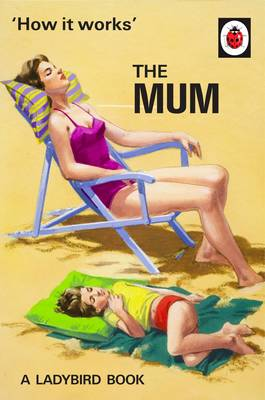 How it Works: The Mum by Jason Hazeley, Joel Morris