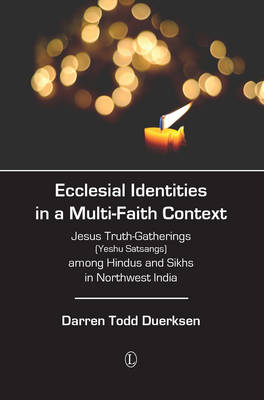 Ecclesial Identities in a Multi-Faith Context Jesus Truth-Gatherings (Yeshu Satsangs) Among Hindus and Sikhs in Northwest India by Darren Todd Duerksen