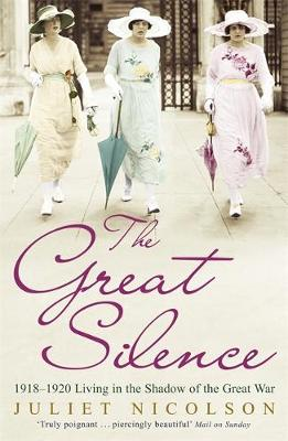 The Great Silence 1918-1920 Living in the Shadow of the Great War by Juliet Nicolson