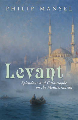Levant Splendour and Catastophe on the Mediterranean by Philip Mansel