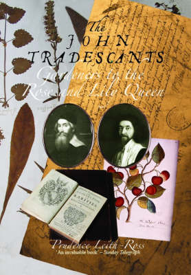 The John Tradescants Gardeners to the Rose and Lily Queen by Prudence Leith-Ross