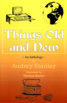 Things Old and New An Anthology by Audrey Stanley