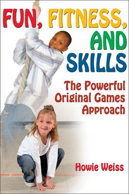 Fun, Fitness, and Skills The Powerful Original Games Approach by Howie Weiss