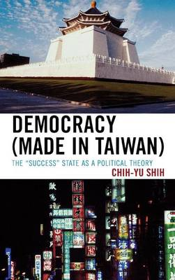 Democracy (made in Taiwan) The 'Success' State as a Political Theory by Chih-yu Shih