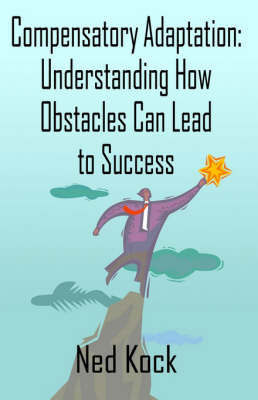Compensatory Adaptation Understanding How Obstacles Can Lead to Success by Ned Kock