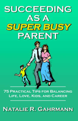 Succeeding as a Super Busy Parent 75 Practical Tips for Life, Love, Kids, & Career by Natalie R. Gahrmann