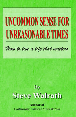 Uncommon Sense for Unreasonable Times by Steve Walrath