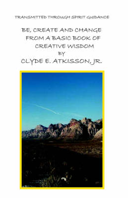 Be, Create and Change From A Basic Book of Creative Wisdom by Jr., Clyde E. Atkisson